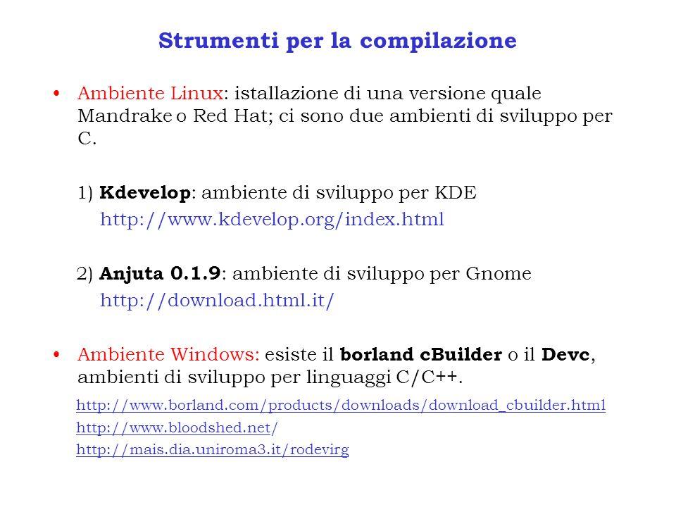 Strumenti per la compilazione Ambiente Linux: istallazione di una versione quale Mandrake o Red Hat; ci sono due ambienti di sviluppo per C. 1) Kdevel
