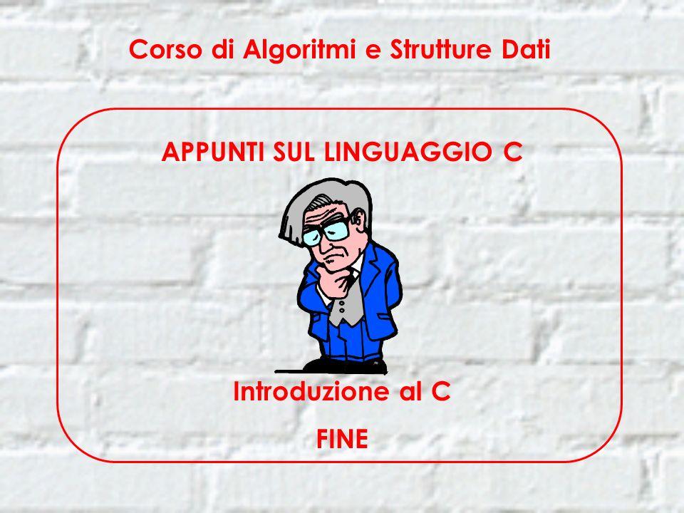 Corso di Algoritmi e Strutture Dati APPUNTI SUL LINGUAGGIO C Introduzione al C FINE