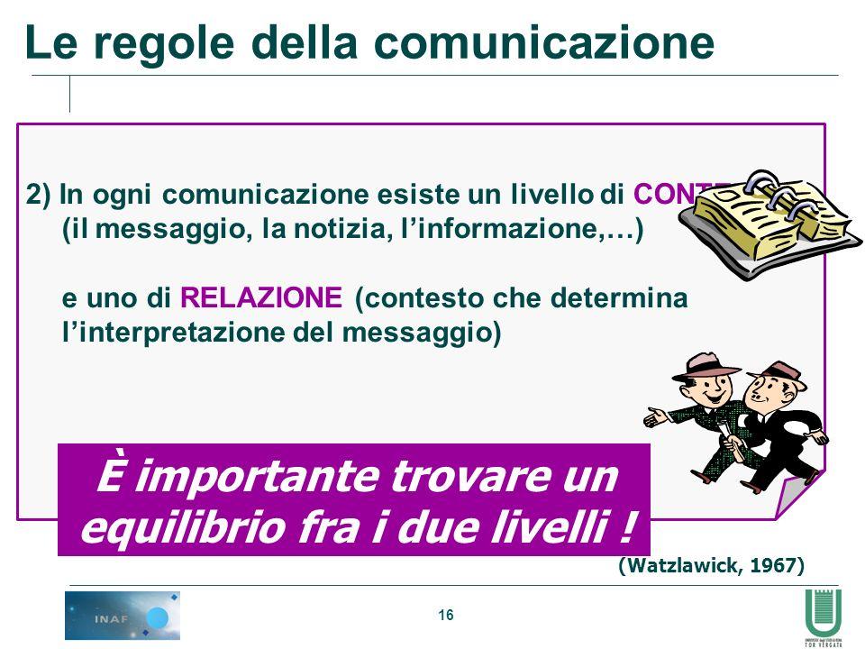 16 2) In ogni comunicazione esiste un livello di CONTENUTO (il messaggio, la notizia, linformazione,…) e uno di RELAZIONE (contesto che determina lint