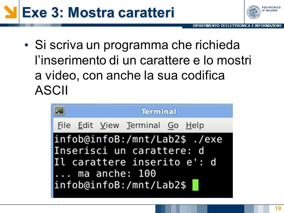 DIPARTIMENTO DI ELETTRONICA E INFORMAZIONE Exe 3: Mostra caratteri Si scriva un programma che richieda linserimento di un carattere e lo mostri a video, con anche la sua codifica ASCII 19