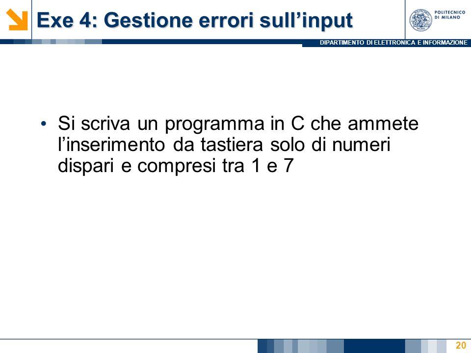 DIPARTIMENTO DI ELETTRONICA E INFORMAZIONE Exe 4: Gestione errori sullinput Si scriva un programma in C che ammete linserimento da tastiera solo di numeri dispari e compresi tra 1 e 7 20