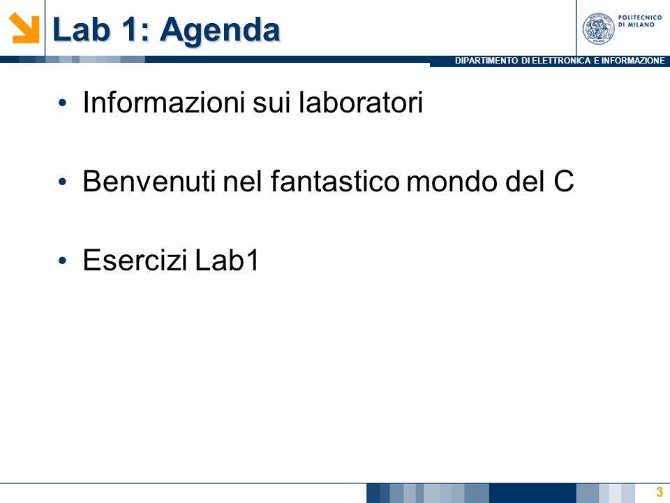 DIPARTIMENTO DI ELETTRONICA E INFORMAZIONE Lab 1: Agenda Informazioni sui laboratori Benvenuti nel fantastico mondo del C Esercizi Lab1 3