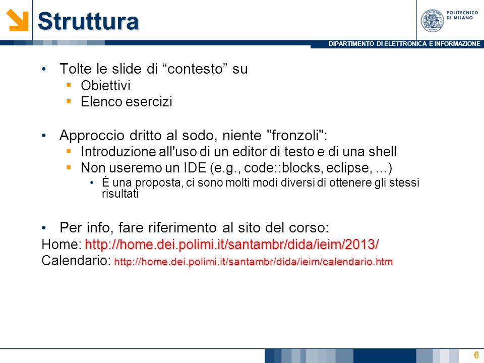 DIPARTIMENTO DI ELETTRONICA E INFORMAZIONEStruttura Tolte le slide di contesto su Obiettivi Elenco esercizi Approccio dritto al sodo, niente fronzoli : Introduzione all uso di un editor di testo e di una shell Non useremo un IDE (e.g., code::blocks, eclipse,...) È una proposta, ci sono molti modi diversi di ottenere gli stessi risultati Per info, fare riferimento al sito del corso: http://home.dei.polimi.it/santambr/dida/ieim/2013/ Home: http://home.dei.polimi.it/santambr/dida/ieim/2013/ http://home.dei.polimi.it/santambr/dida/ieim/calendario.htm Calendario: http://home.dei.polimi.it/santambr/dida/ieim/calendario.htm 6