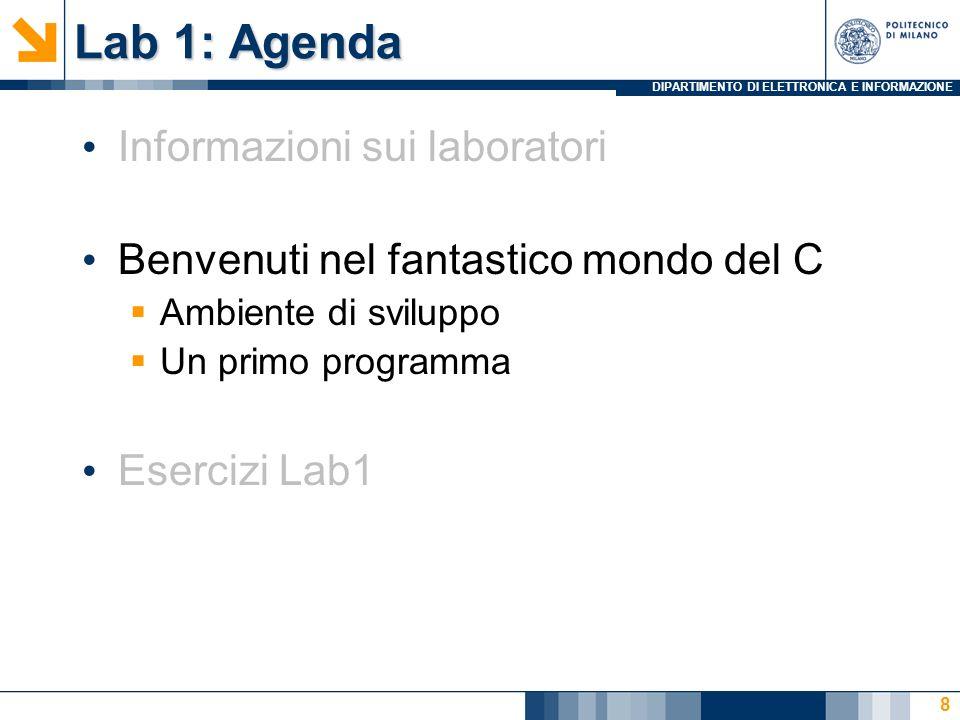 DIPARTIMENTO DI ELETTRONICA E INFORMAZIONE Lab 1: Agenda Informazioni sui laboratori Benvenuti nel fantastico mondo del C Ambiente di sviluppo Un primo programma Esercizi Lab1 8