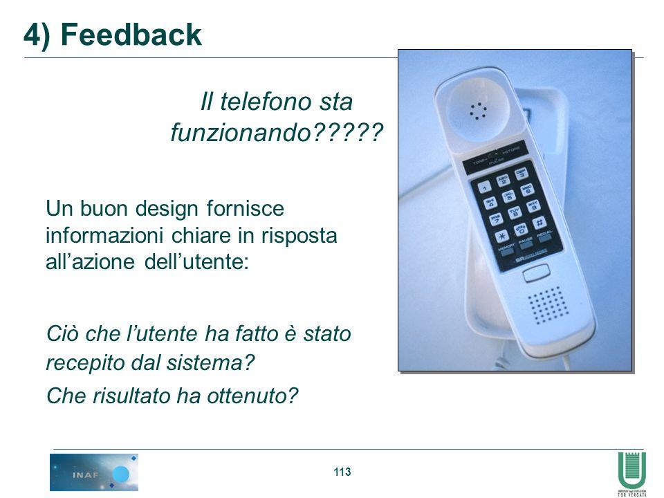 113 Il telefono sta funzionando????? 4) Feedback Un buon design fornisce informazioni chiare in risposta allazione dellutente: Ciò che lutente ha fatt