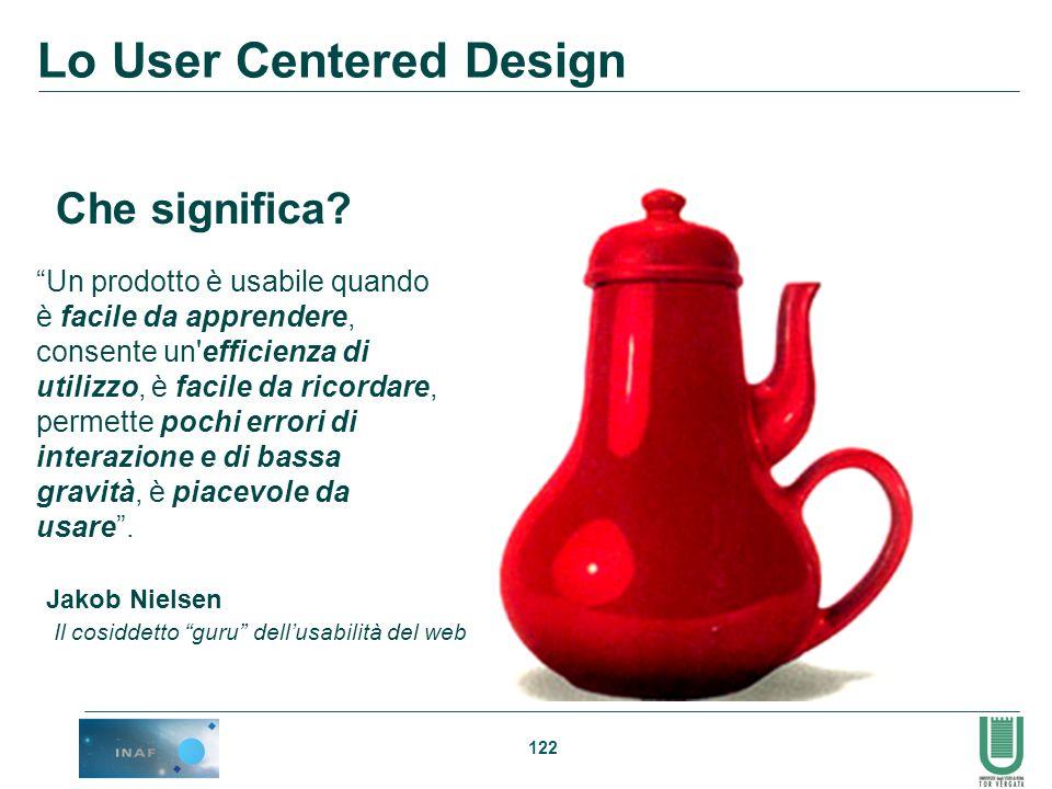 122 Lo User Centered Design Che significa? Un prodotto è usabile quando è facile da apprendere, consente un'efficienza di utilizzo, è facile da ricord