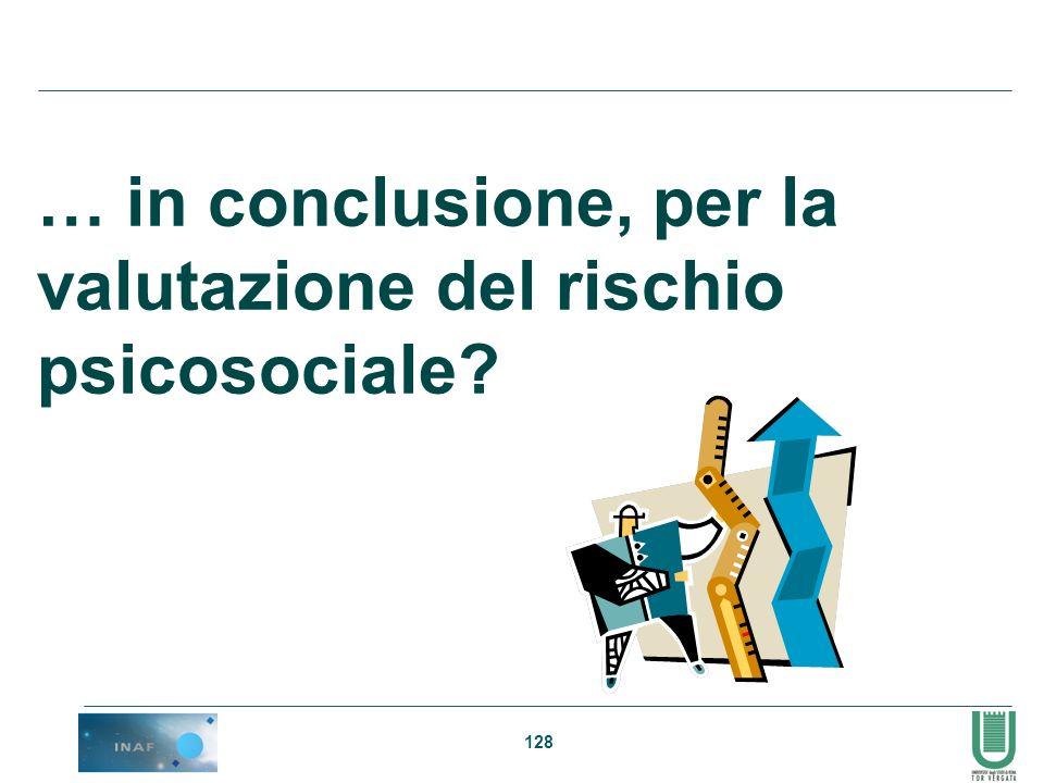 128 … in conclusione, per la valutazione del rischio psicosociale?