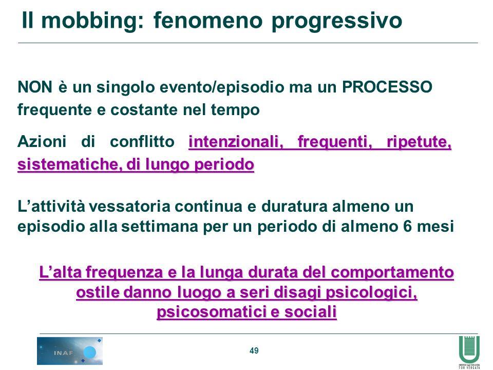 49 Il mobbing: fenomeno progressivo NON è un singolo evento/episodio ma un PROCESSO frequente e costante nel tempo intenzionali, frequenti, ripetute,