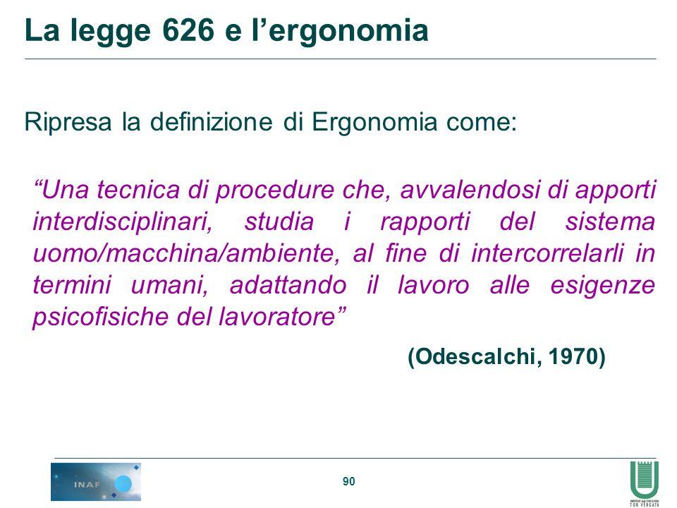 90 La legge 626 e lergonomia Ripresa la definizione di Ergonomia come: (Odescalchi, 1970) Una tecnica di procedure che, avvalendosi di apporti interdi