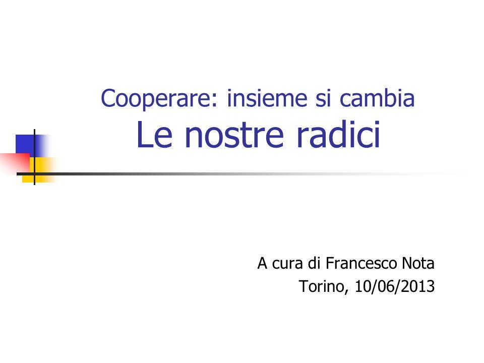 Cooperare: insieme si cambia Le nostre radici A cura di Francesco Nota Torino, 10/06/2013