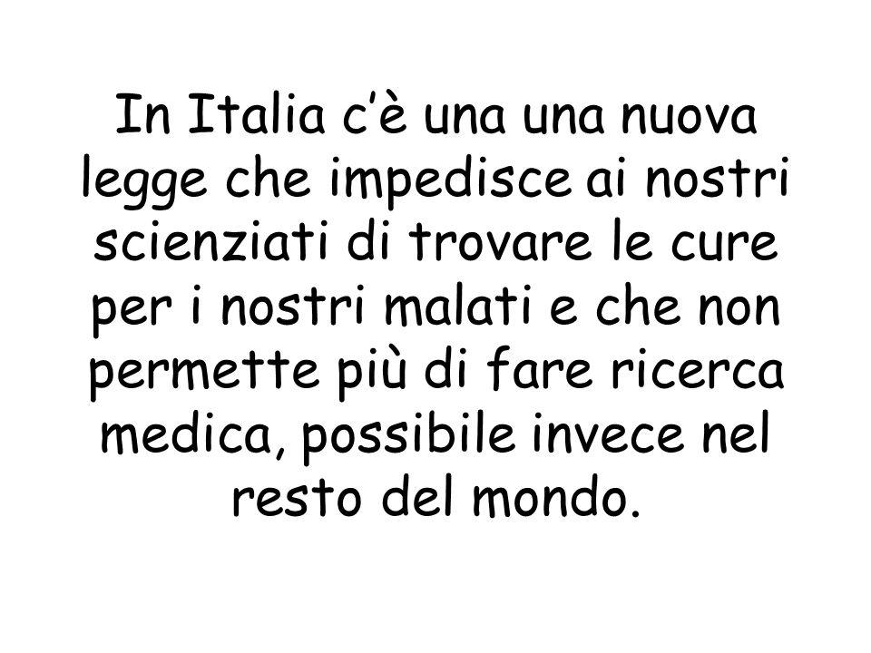 In Italia cè una una nuova legge che impedisce ai nostri scienziati di trovare le cure per i nostri malati e che non permette più di fare ricerca medica, possibile invece nel resto del mondo.