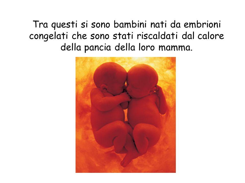 Tra questi si sono bambini nati da embrioni congelati che sono stati riscaldati dal calore della pancia della loro mamma.
