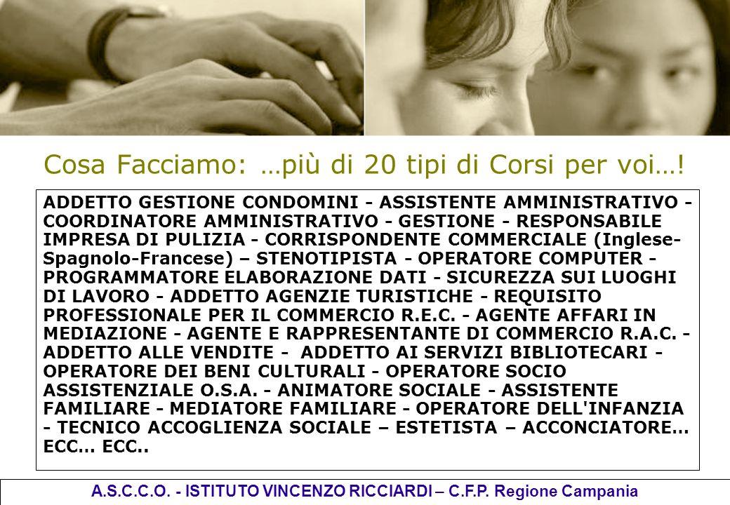 Cosa Facciamo: …più di 20 tipi di Corsi per voi…! A.S.C.C.O. - ISTITUTO VINCENZO RICCIARDI – C.F.P. Regione Campania ADDETTO GESTIONE CONDOMINI - ASSI