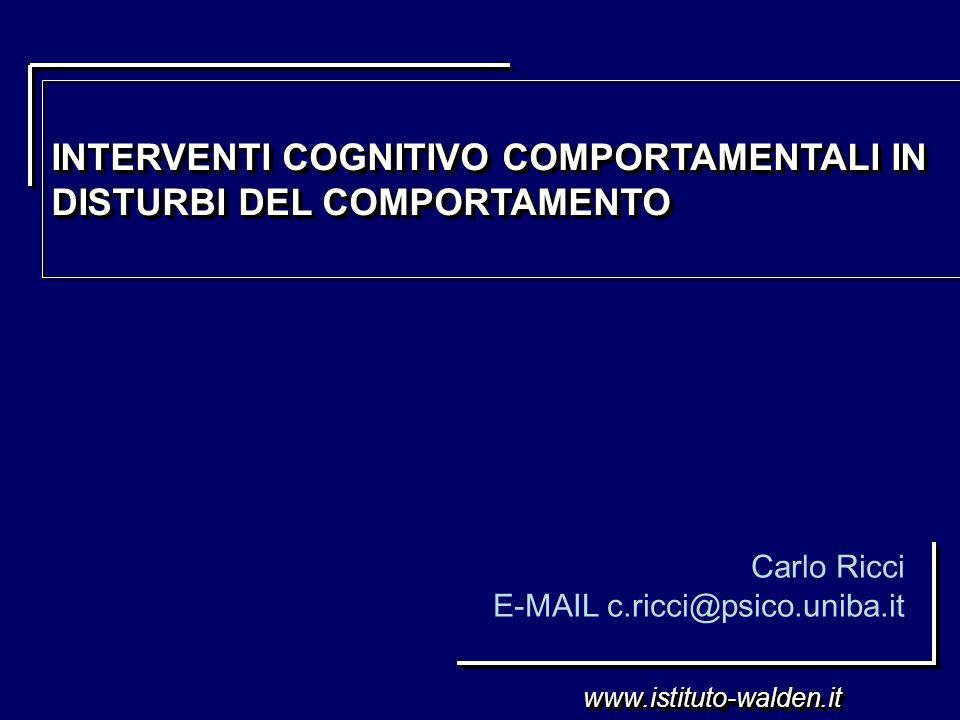 www.istituto-walden.itwww.istituto-walden.it Carlo Ricci E-MAIL c.ricci@psico.uniba.it INTERVENTI COGNITIVO COMPORTAMENTALI IN DISTURBI DEL COMPORTAME