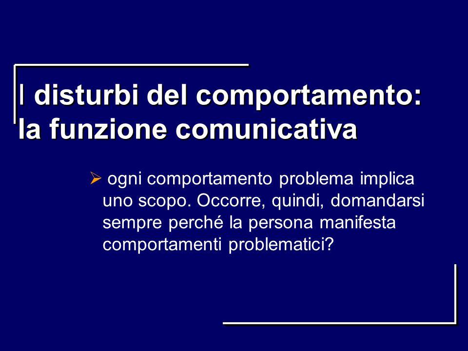 I disturbi del comportamento: la funzione comunicativa ogni comportamento problema implica uno scopo. Occorre, quindi, domandarsi sempre perché la per