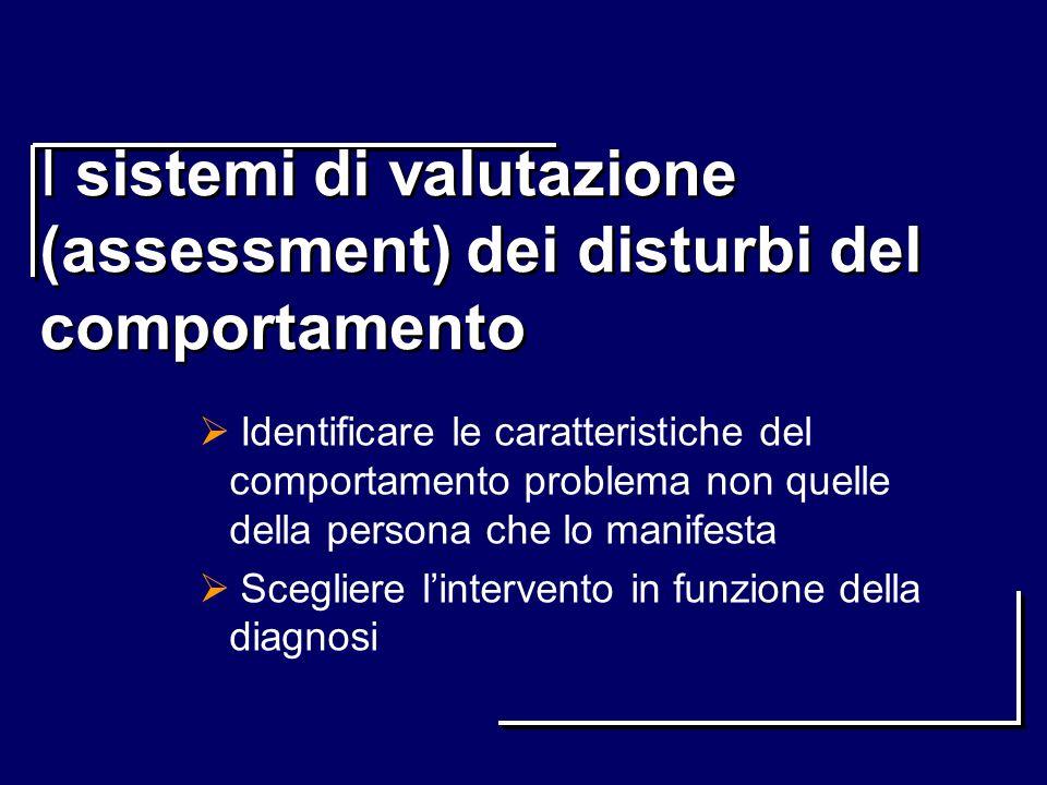 I sistemi di valutazione (assessment) dei disturbi del comportamento Identificare le caratteristiche del comportamento problema non quelle della perso