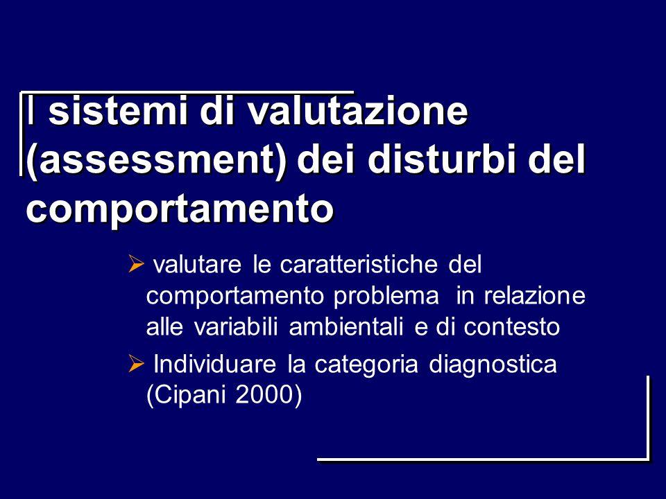 I sistemi di valutazione (assessment) dei disturbi del comportamento valutare le caratteristiche del comportamento problema in relazione alle variabil
