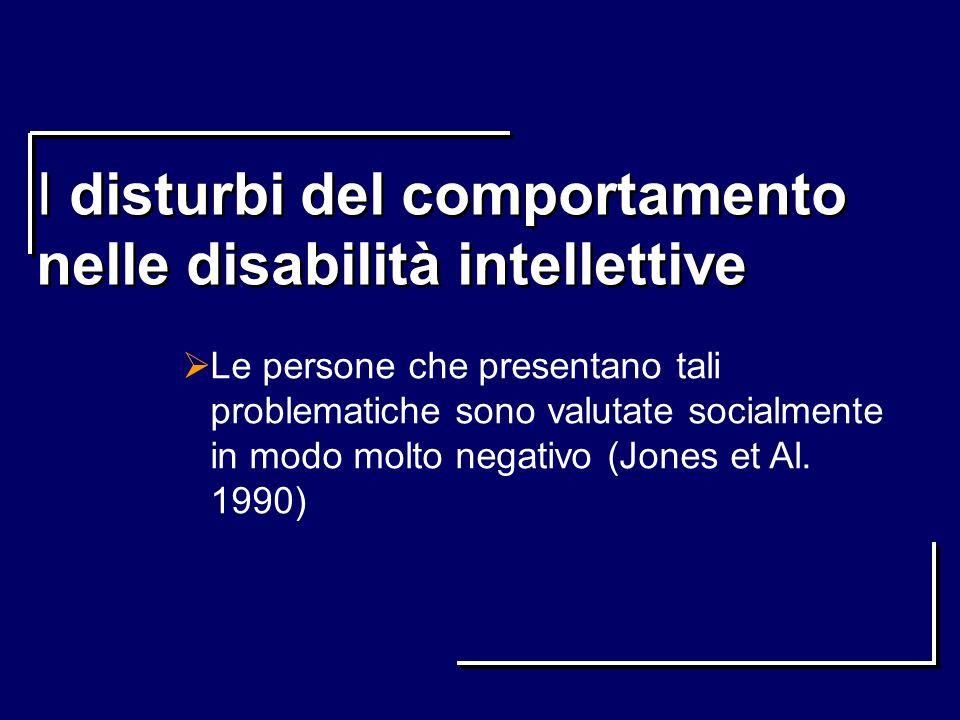 I disturbi del comportamento nelle disabilità intellettive Le persone che presentano tali problematiche sono valutate socialmente in modo molto negati