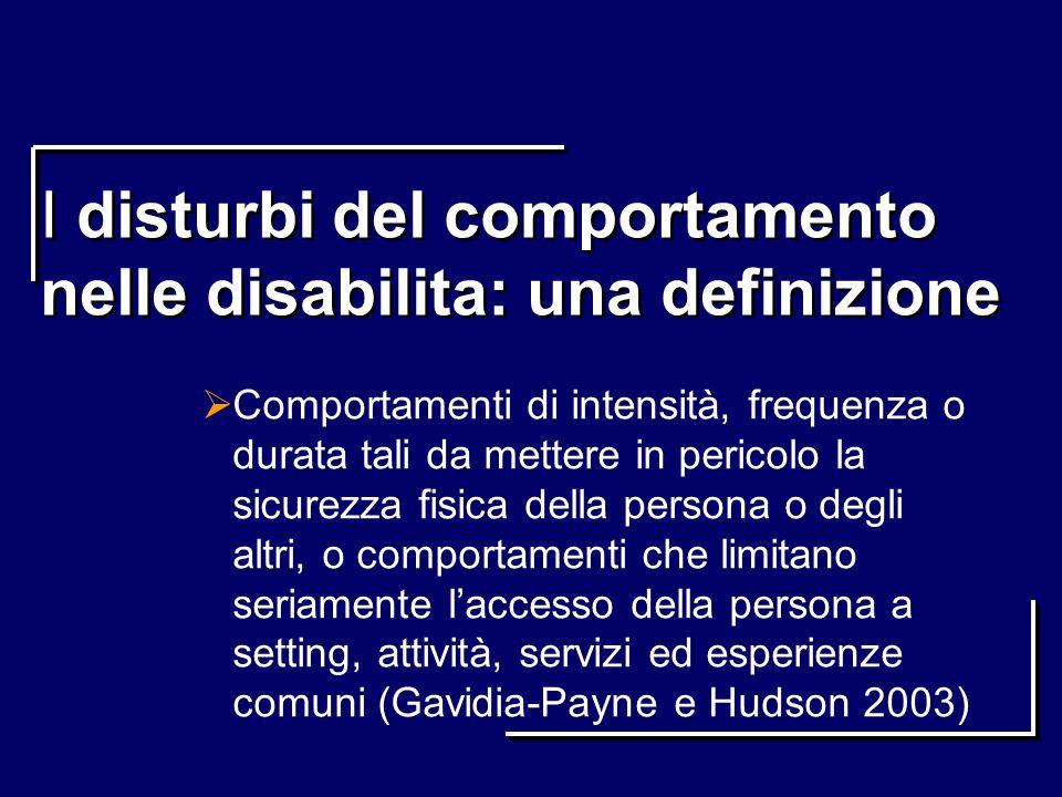 I disturbi del comportamento nelle disabilita: una definizione Comportamenti di intensità, frequenza o durata tali da mettere in pericolo la sicurezza