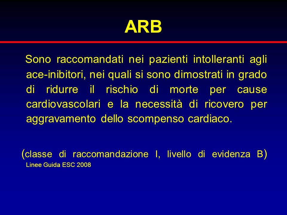ARB Sono raccomandati nei pazienti intolleranti agli ace-inibitori, nei quali si sono dimostrati in grado di ridurre il rischio di morte per cause car