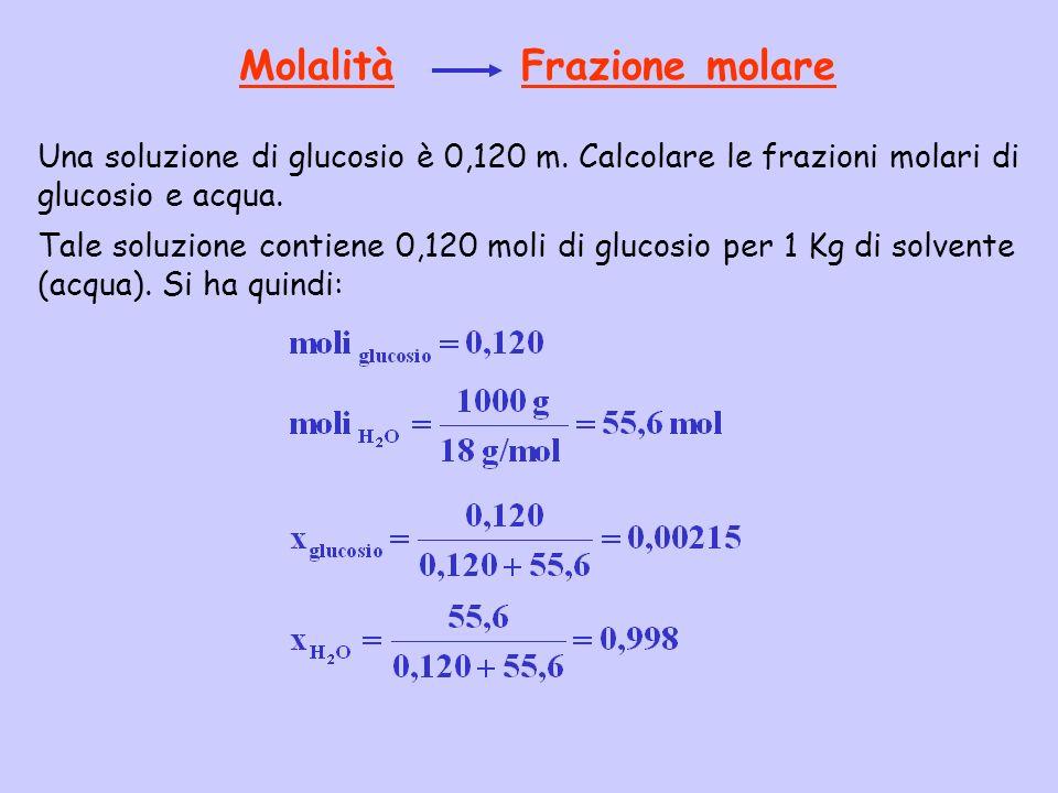 Molalità Frazione molare Una soluzione di glucosio è 0,120 m. Calcolare le frazioni molari di glucosio e acqua. Tale soluzione contiene 0,120 moli di