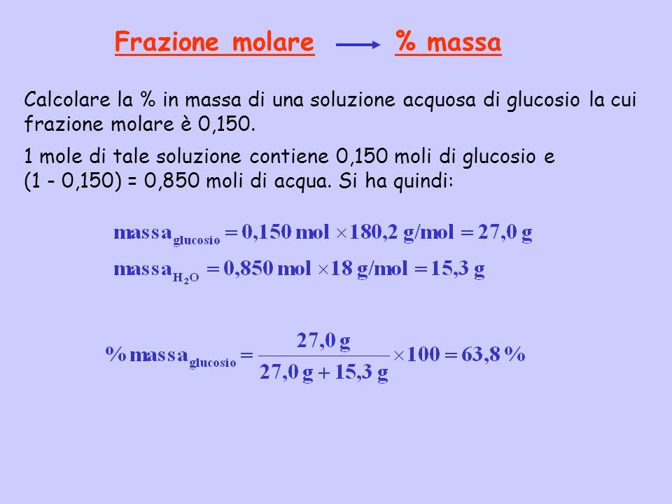 Frazione molare % massa Calcolare la % in massa di una soluzione acquosa di glucosio la cui frazione molare è 0,150. 1 mole di tale soluzione contiene