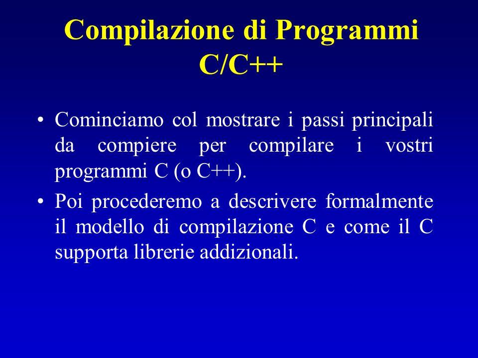 Compilazione di Programmi C/C++ Cominciamo col mostrare i passi principali da compiere per compilare i vostri programmi C (o C++). Poi procederemo a d