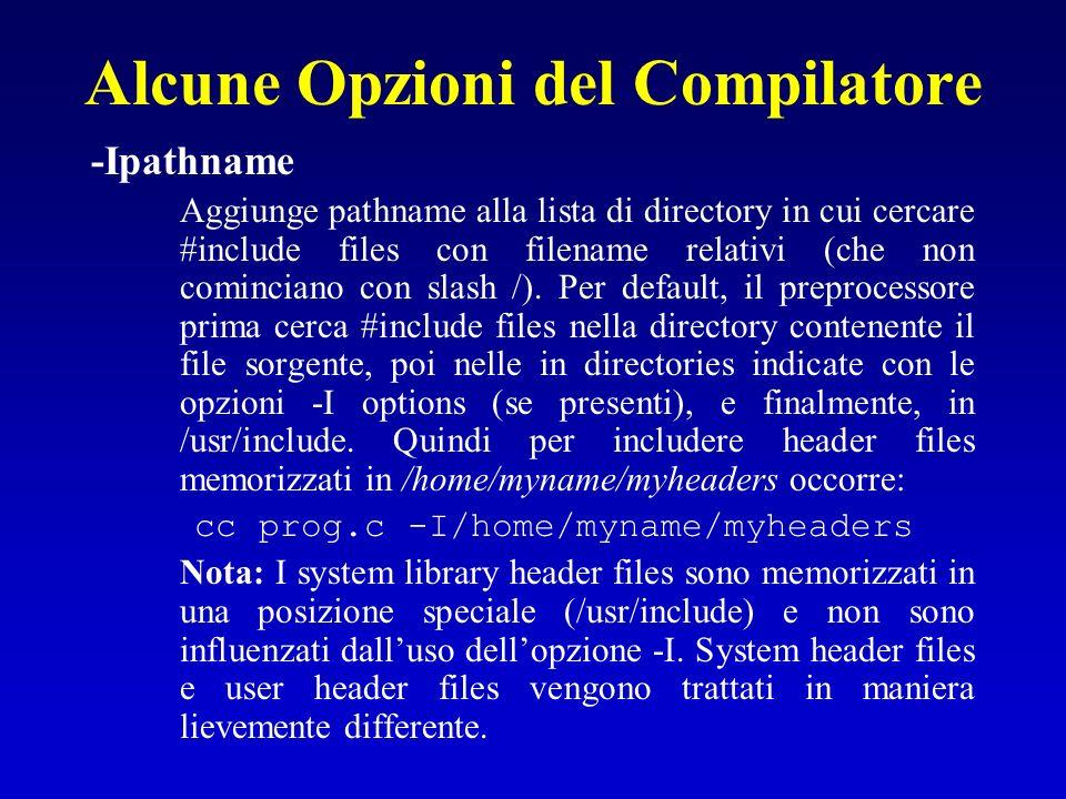 Alcune Opzioni del Compilatore -Ipathname Aggiunge pathname alla lista di directory in cui cercare #include files con filename relativi (che non comin