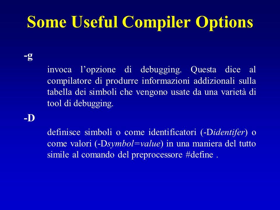 Some Useful Compiler Options -g invoca lopzione di debugging. Questa dice al compilatore di produrre informazioni addizionali sulla tabella dei simbol