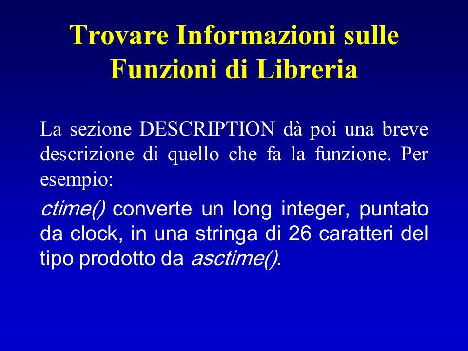 Trovare Informazioni sulle Funzioni di Libreria La sezione DESCRIPTION dà poi una breve descrizione di quello che fa la funzione. Per esempio: ctime()