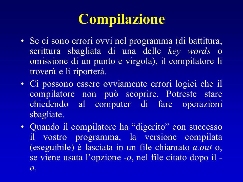 Compilazione E più conveniente usare un -o e il nome del file nella compilazione come in cc -o program program.c che mette il programma compilato nel file program (o in un qualsiasi file citato nel nome che segue largomento -o) invece di metterlo nel file a.out.