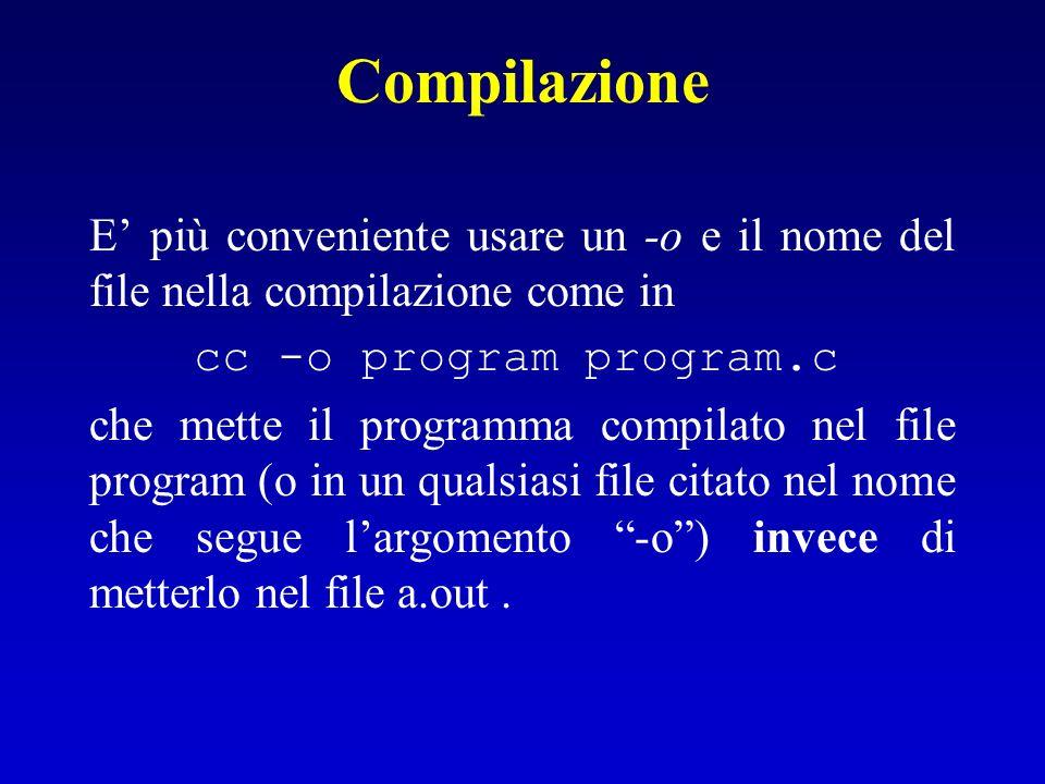 Compilazione E più conveniente usare un -o e il nome del file nella compilazione come in cc -o program program.c che mette il programma compilato nel