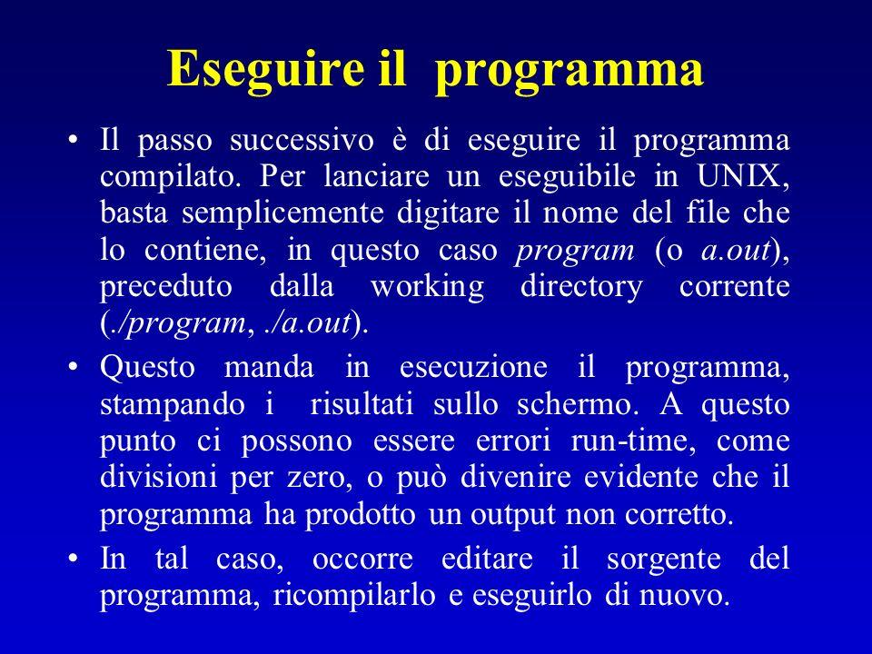 Eseguire il programma Il passo successivo è di eseguire il programma compilato. Per lanciare un eseguibile in UNIX, basta semplicemente digitare il no
