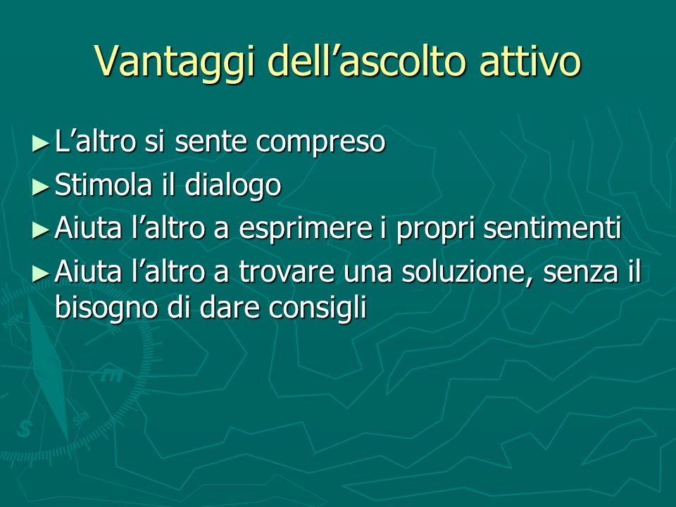 Vantaggi dellascolto attivo Laltro si sente compreso Laltro si sente compreso Stimola il dialogo Stimola il dialogo Aiuta laltro a esprimere i propri