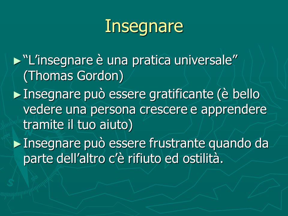 Insegnare Linsegnare è una pratica universale (Thomas Gordon) Linsegnare è una pratica universale (Thomas Gordon) Insegnare può essere gratificante (è