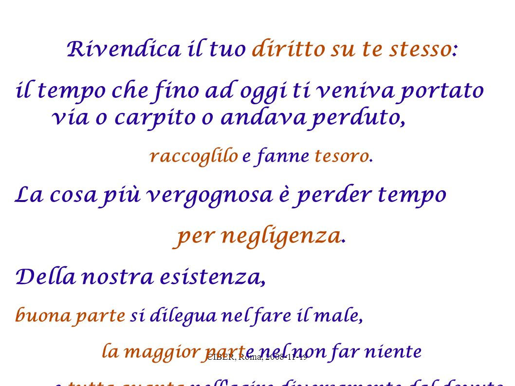 CIBER, Roma, 2008-11-19 Ecco il nostro errore: vediamo la morte davanti a noi e invece gran parte di essa è già alle nostre spalle: appartiene alla morte la vita passata.