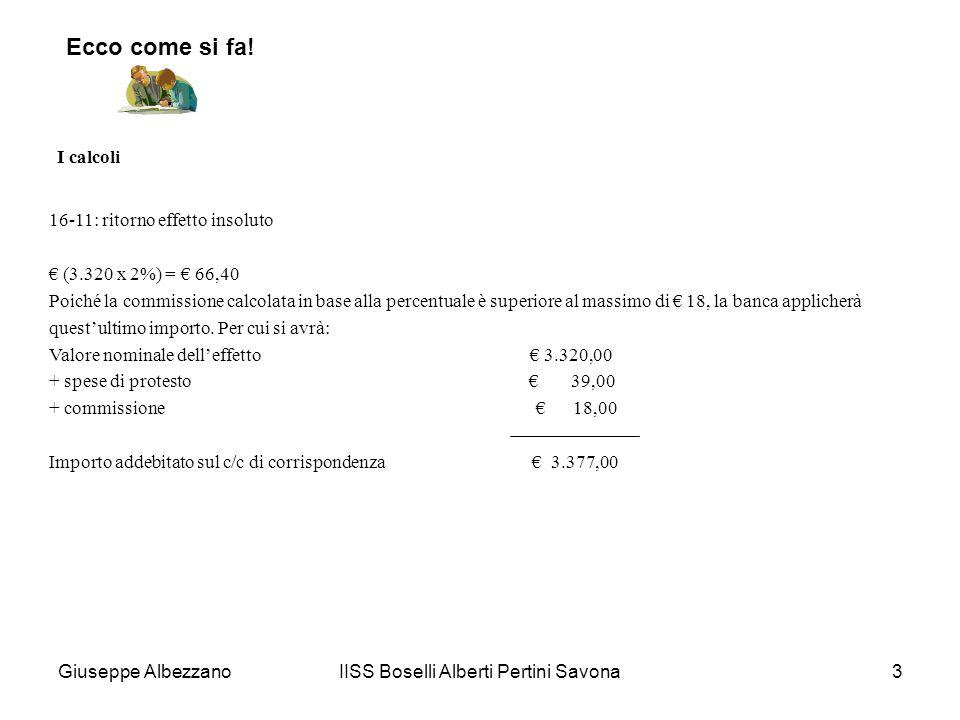 IISS Boselli Alberti Pertini Savona4 I calcoli 05-12: effetto al dopo incasso (10.500 x 0,10%) = 10,50 Poiché limporto risulta compreso tra il minimo di 5 e il massimo di 20, la banca applicherà la commissione di 10,50: (10.500,00 – 10,50) = 10.489,50 importo accreditato sul c/c di corrispondenza.