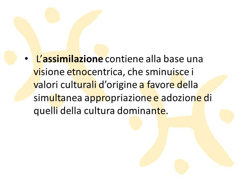 Lassimilazione contiene alla base una visione etnocentrica, che sminuisce i valori culturali dorigine a favore della simultanea appropriazione e adozi