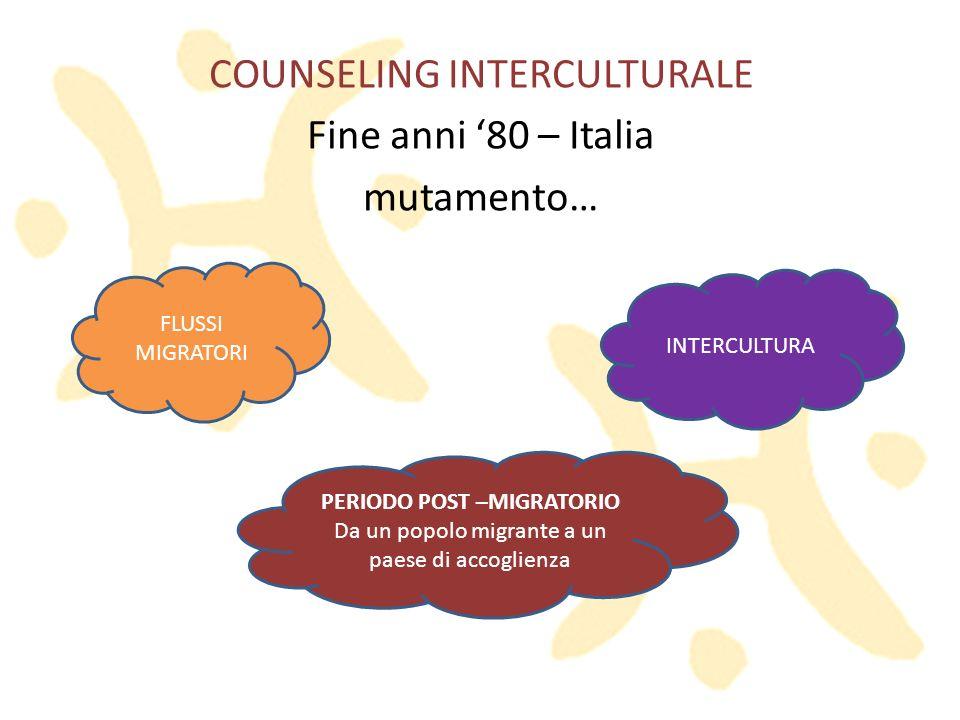 COUNSELING INTERCULTURALE Fine anni 80 – Italia mutamento… FLUSSI MIGRATORI INTERCULTURA PERIODO POST –MIGRATORIO Da un popolo migrante a un paese di