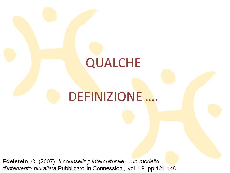 QUALCHE DEFINIZIONE …. Edelstein, C. (2007), Il counseling interculturale – un modello dintervento pluralista,Pubblicato in Connessioni, vol. 19. pp.1
