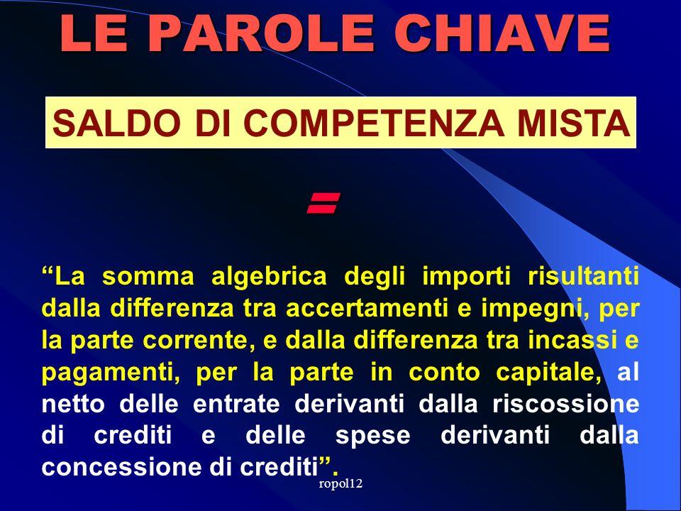 ropol12 LE PAROLE CHIAVE Per la competenza: differenza tra accertamenti e impegni Per la cassa: differenza tra riscossioni totali e pagamenti totali (comp.