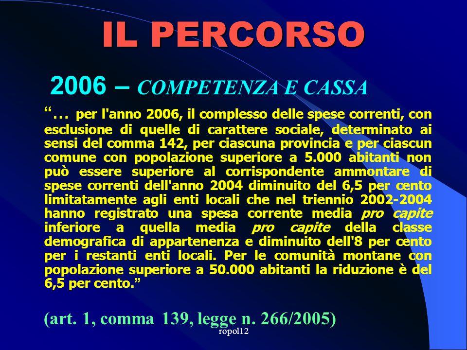 ropol12 IL PERCORSO 2005 – COMPETENZA E CASSA … per lanno 2005, il complesso delle spese correnti e delle spese in conto capitale non può essere superiore alla corrispondente spesa annua mediamente sostenuta nel triennio 2001-2003, incrementata dell11,5 … o del 10 per cento (art.