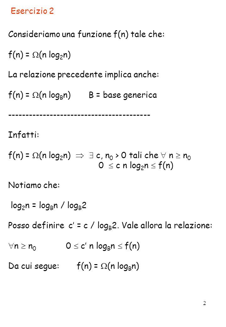 2 Esercizio 2 Consideriamo una funzione f(n) tale che: f(n) = (n log 2 n) La relazione precedente implica anche: f(n) = (n log B n) B = base generica