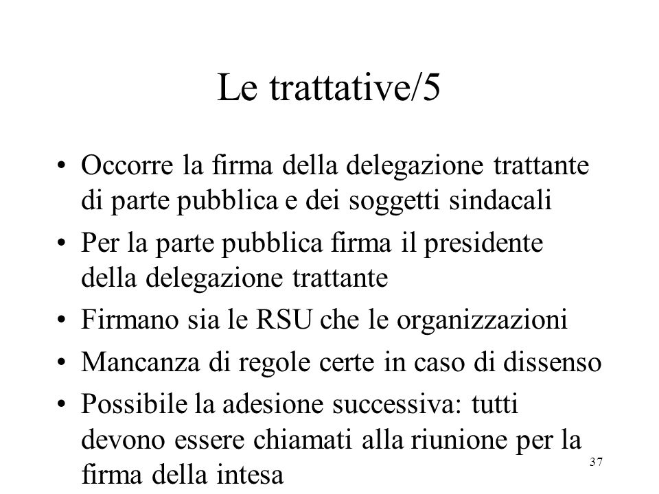 37 Le trattative/5 Occorre la firma della delegazione trattante di parte pubblica e dei soggetti sindacali Per la parte pubblica firma il presidente d