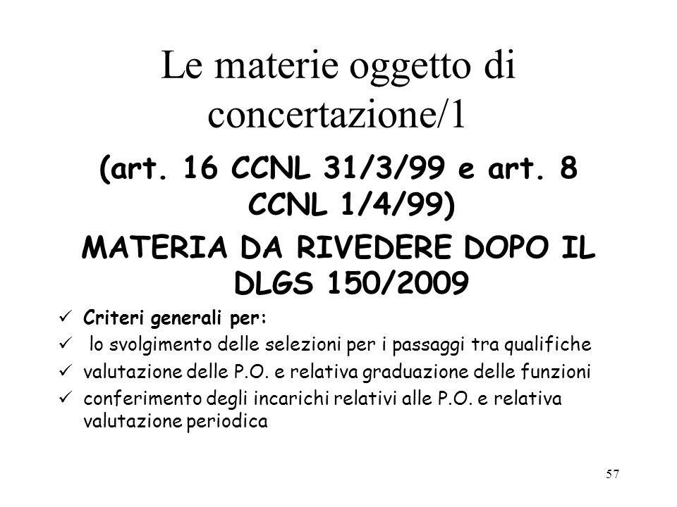 57 Le materie oggetto di concertazione/1 (art. 16 CCNL 31/3/99 e art. 8 CCNL 1/4/99) MATERIA DA RIVEDERE DOPO IL DLGS 150/2009 Criteri generali per: l