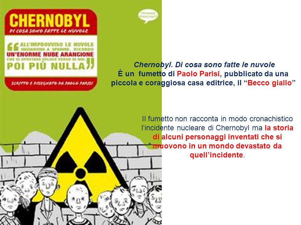 Chernobyl. Di cosa sono fatte le nuvole È un fumetto di Paolo Parisi, pubblicato da una piccola e coraggiosa casa editrice, il Becco giallo Il fumetto