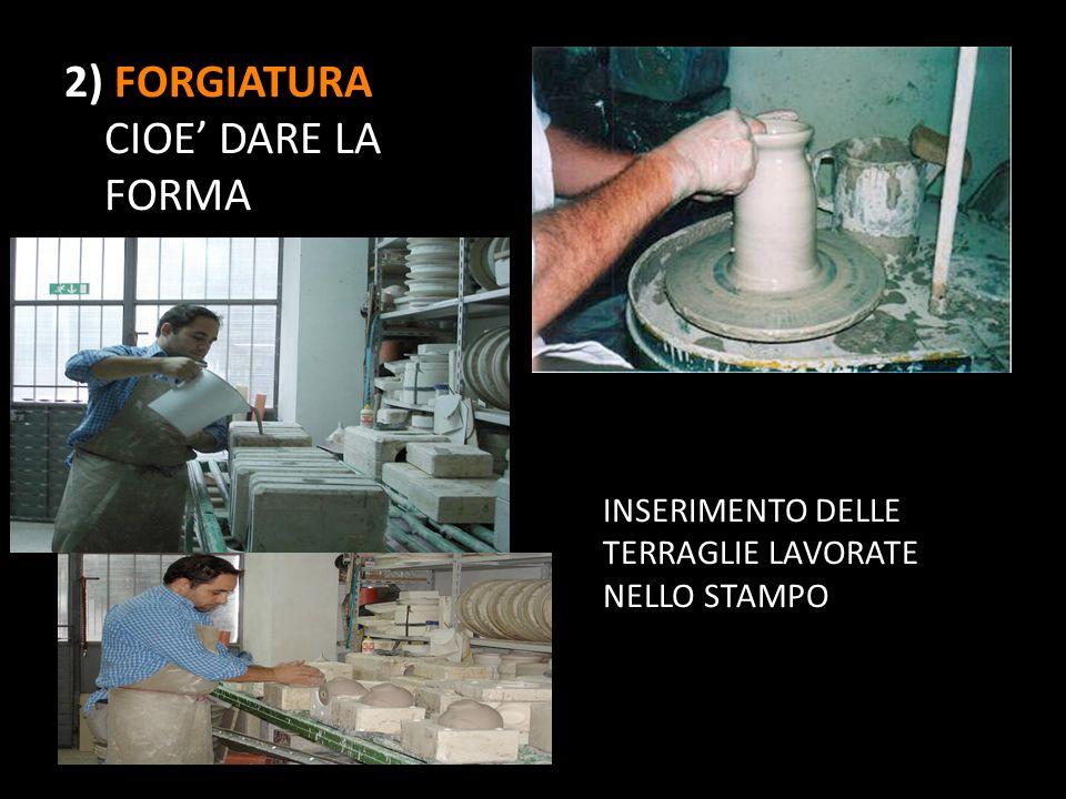 2) FORGIATURA CIOE DARE LA FORMA INSERIMENTO DELLE TERRAGLIE LAVORATE NELLO STAMPO