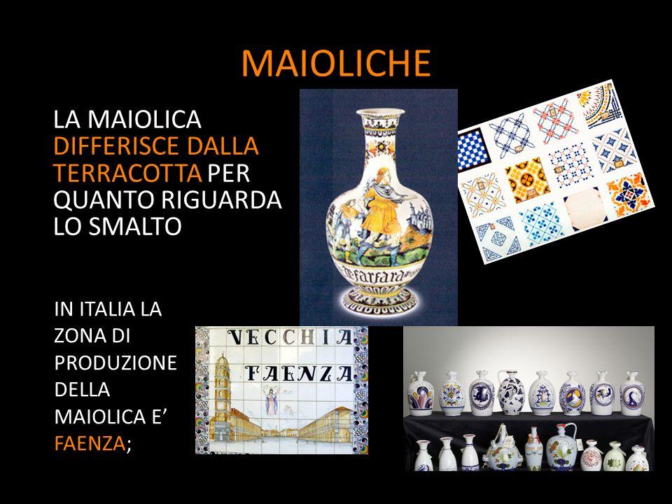 MAIOLICHE LA MAIOLICA DIFFERISCE DALLA TERRACOTTA PER QUANTO RIGUARDA LO SMALTO IN ITALIA LA ZONA DI PRODUZIONE DELLA MAIOLICA E FAENZA;