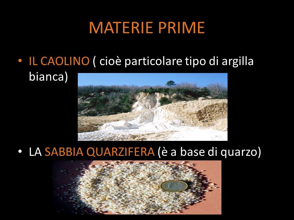 MATERIE PRIME IL CAOLINO ( cioè particolare tipo di argilla bianca) LA SABBIA QUARZIFERA (è a base di quarzo)