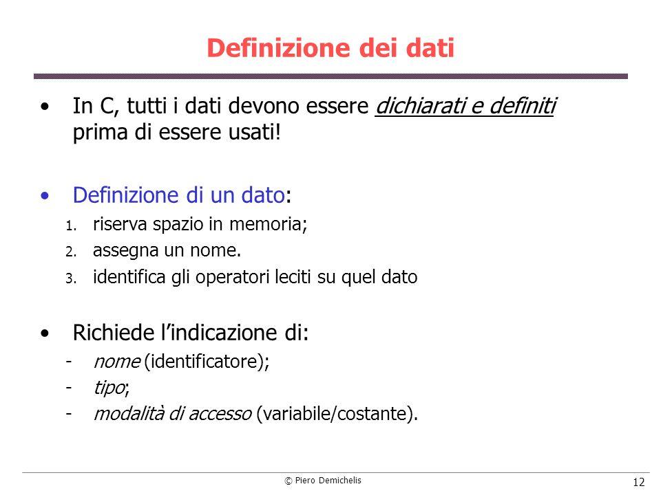 © Piero Demichelis 12 Definizione dei dati In C, tutti i dati devono essere dichiarati e definiti prima di essere usati! Definizione di un dato: 1. ri